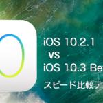 iOS 10.3 beta 1 vs iOS 10.2.1 スピード比較テスト。APFS導入でパフォーマンス向上!【Video】